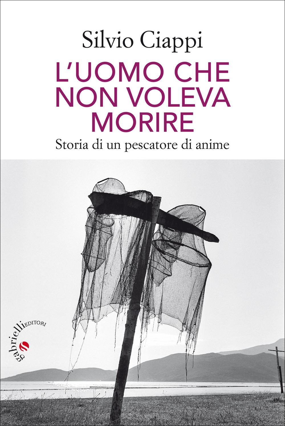 Silvio Ciappi, L'uomo che non voleva morire, Gabrielli, Verona, 2017